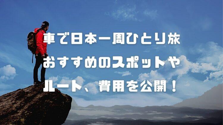 【車で日本一周ひとり旅】おすすめの行くべき場所やルート、旅行費用