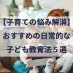 【子育ての悩み解消】おすすめの日常的な子ども教育方法と方針5選