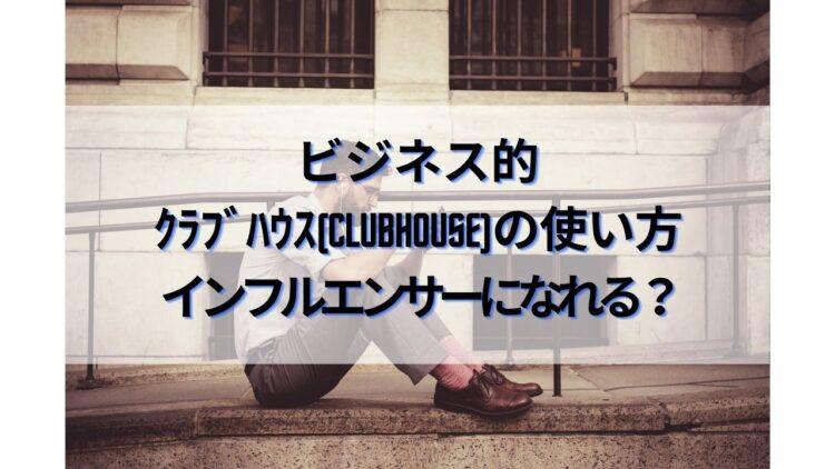 ビジネス的 クラブハウス(Clubhouse)の使い方 インフルエンサーになれる?