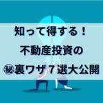 不動産投資で成功するための㊙裏ワザ7選大公開~知って得する!?~