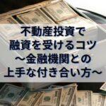 不動産投資で銀行融資を受けるコツ~金融機関との上手な付き合い方~