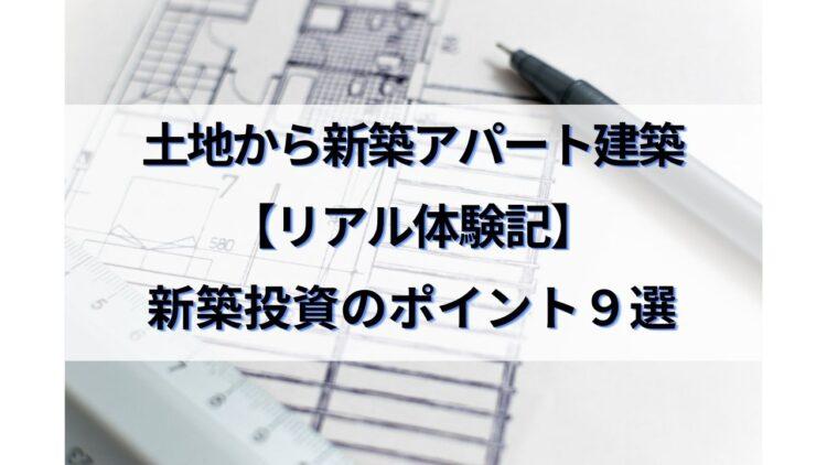 土地から新築アパート建築リアル体験記①~新築投資のポイント9選~