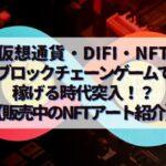仮想通貨・DiFi・NFT・ブロックチェーンゲームで稼げる時代突入!?【販売中のNFTアート紹介】