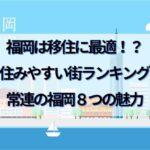 福岡は移住に最適!?住みやすい街ランキング常連【福岡】8つの魅力